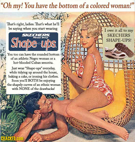Oh my! You have the bottom of colored woman! a That's right, ladies. That's what he'll be saying when you start wearing I owe it all to my SKECHERS.