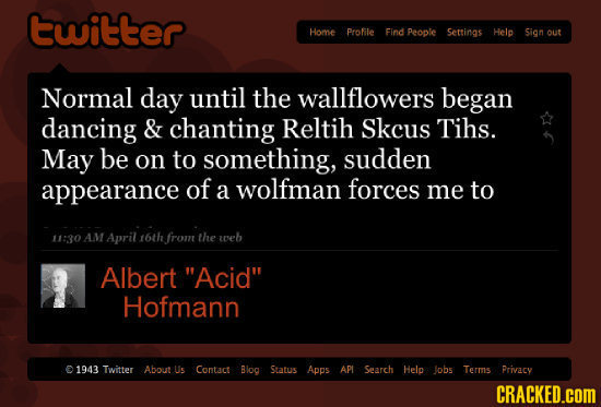 twitter Home Profile Find People Settings Helo Sion out Normal day until the wallflowers began dancing & chanting Reltih Skcus Tihs. May be on TO some