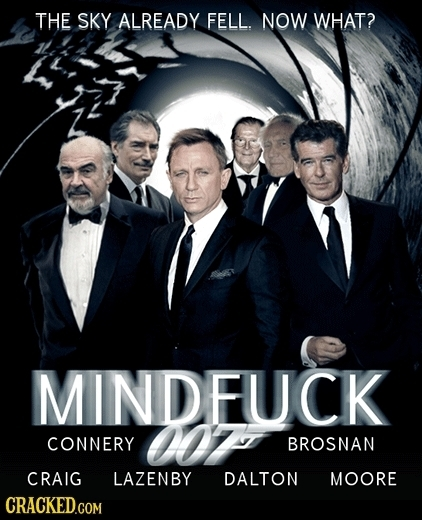 THE SKY ALREADY FELL. NOW WHAT? MINDFUCK 007 CONNERY BROSNAN CRAIG LAZENBY DALTON MOORE CRACKED.COM