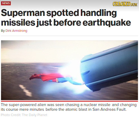 NEWS CRACKEDDOOIN Superman spotted handling missiles just before earthquake By Dirk Armstrong The super-powered alien was seen chasing a nuclear missi
