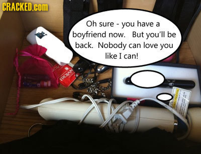 CRACKED.COM Oh sure you have a boyfriend now. But you'll be back. Nobody can love you like I can! IOMAN