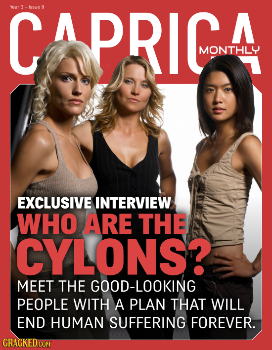 CapRIc Year Issue 9 A MONTHLY EXCLUSIVE INTERVIEW WHO ARE THE CYLONS? MEET THE GOOD-LOOKING PEOPLE WITH A PLAN THAT WILL END HUMAN SUFFERING FOREVER.