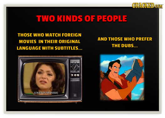 CRACKEDCON TWO KINDS OF PEOPLE THOSE WHO WATCH FOREIGN AND THOSE WHO PREFER MOVIES IN THEIR ORIGINAL THE DUBS... LANGUAGE WITH SUBTITLES... ICRIES IN
