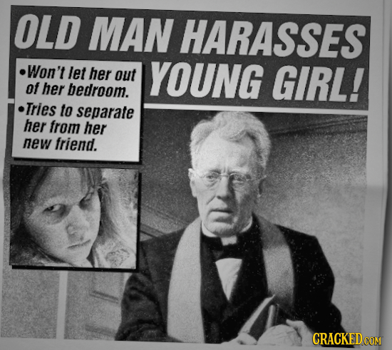 OLD MAN HARASSES Won't let her out YOUNG GIRL! of her bedroom. Tries to separate her from her new friend. CRACKED COM