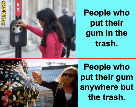 CRACKEDCON wn6 People who put their gum in the trash. People who put their gum anywhere but the trash.