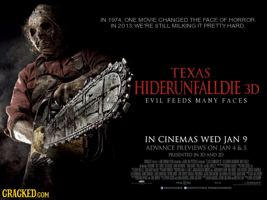 IN 1974. ONE MOVIE CHANGED THE FACE OF HORROR IN 2013. WE'RE STILL MILKING IT PRETTY HARD. TEXAS HIDERUNEALLDIE 3D EVIL FEEDS MANY FACES IN CINEMAS WE