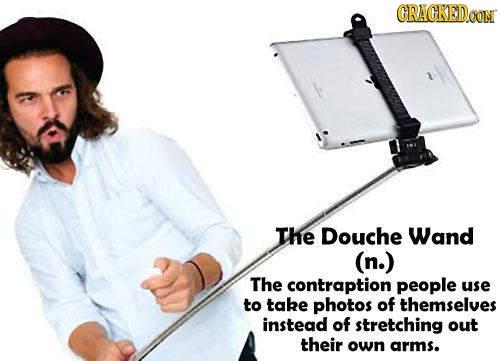 GRAGKEDe CON THe Douche Wand (n.) The contraption people use to take photos of themselves instead of stretching out their own arms.