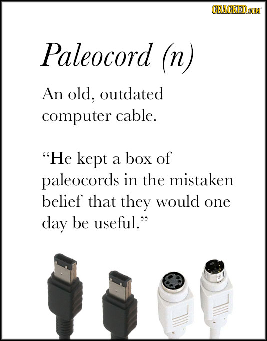 CRACKED.CON Paleocord (n) An old, outdated computer cable. He kept a box of paleocords in the mistaken belief that they would one day be useful.