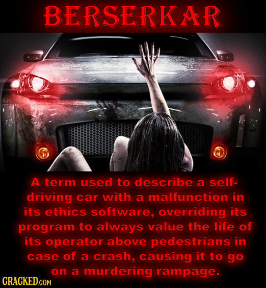 BERSERKAR A term used to describe a self- driving car with a malfunction in its ethics software, overriding its program to always value the life of it