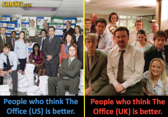 CRACKEDCONT People who think The People who think The Office (US) is better. Office (UK) is better.