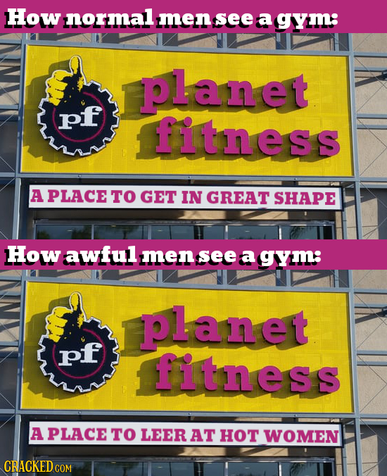 How normal men see a gym: planet pf fitness A PLACE TO GET IN GREAT SHAPE How awful men see a gym: planet pf fitness A PLACE TO LEER AT HOT WOMEN
