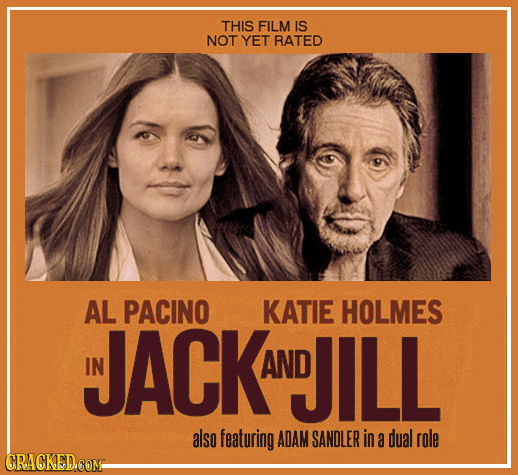 THIS FILM IS NOT YET RATED AL PACINO KATIE HOLMES JACK IN AND DILL also featuring ADAM SANDLER in a dual role CRACKED.COM-