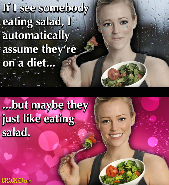 If see somebody eating salad, L automatically assume they're on a diet... ...but maybe they just like eating salad. CRACKED COM