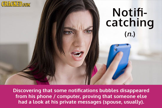 GRACKED CONT Notifi- catching (n.) Discovering that some notifications bubbles disappeared from his phone / computer, proving that someone else had a