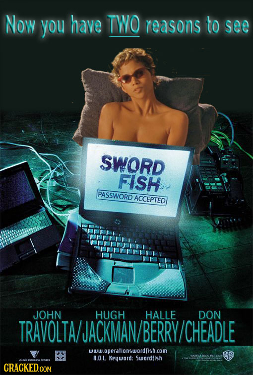 Now you have TWO reasons to see SWORD FISH PASSWORD ACCEPTED JOHN HUGH HALLE DON TRAVOLTA/JACKMAN/ BERRY CHEADLE www.oppralionswordfish.com A.O.L. Key