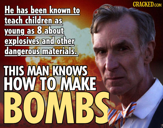He has been known to teach children as young as 8 about explosives and other dangerous materials. THIS MAN KNOWS HOW TO MAKE BOMBS