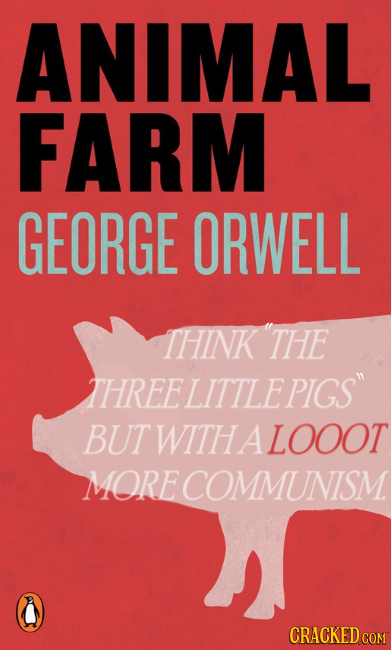 ANIMAL FARM GEORGE ORWELL THINK 'THE THREELITTLE PIGS BUT WITH A LOOOT MORE COMMUNISM. CRACKED COM