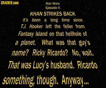 CRACKED.cOM Star Wars Episode ll KHAN STRIKES BACK It's been a long time since T. J. Hooker left the feller from Fantasy Island on that hellhole of a