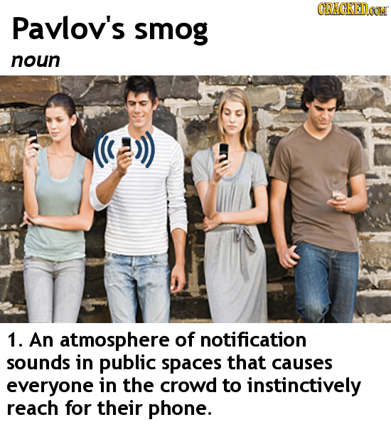 CRACKEDCON Pavlov's smog noun 1. An atmosphere of notification sounds in public spaces that causes everyone in the crowd to instinctively reach for th