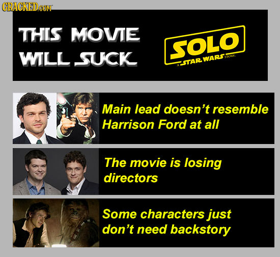 CRACKED.CON THIS MOVTE SOLO WILL SUCK WARS STORY CHSTAR Main lead doesn't resemble Harrison Ford at all The movie is losing directors Some characters