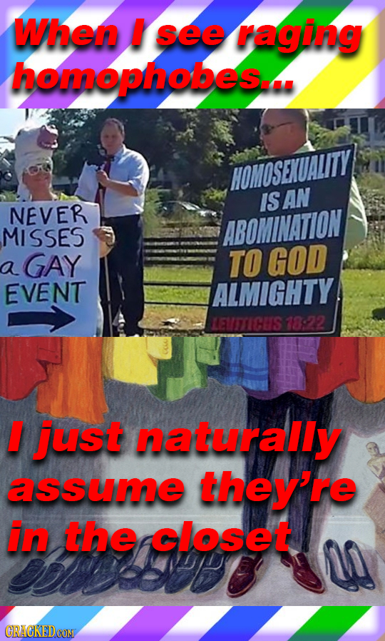When I see raging homophobes... HOMOSENUALITY IS AN NEVER MISSES ABOMINATION GAY TO GOD a EVENT ALMIGHTY MEUTTICUS 78822 just naturally assume they're