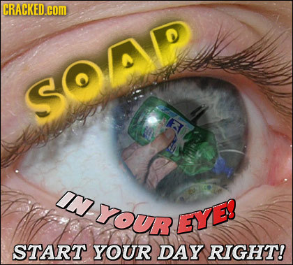 CRACKED.cOm SOAP IN YOuR EYE! START YOUR DAY RIGHT!
