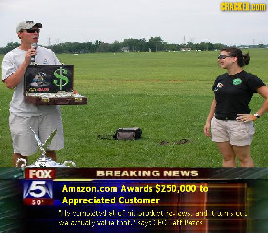 CRACKED.cOM O5 FOX BREAKING NEWS 5 Amazon.com Awards $250,000 to Appreciated Customer 50 He completed all of his product reviews, and it turns out we