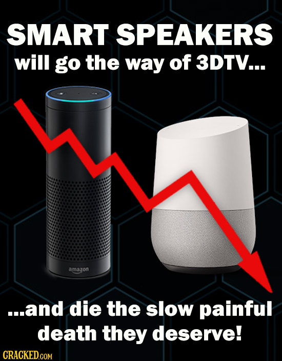 SMART SPEAKERS will go the way of 3DTV... amazon ...and die the slow painful death they deserve! CRACKED.COM