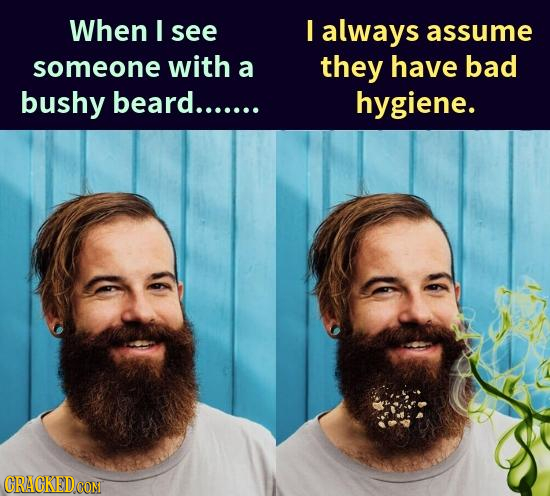 When I see I always assume someone with a they have bad bushy beard....... hygiene. ORACKEDCON