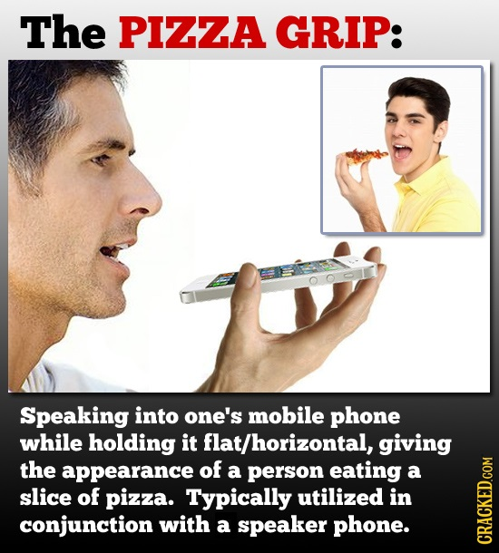 The PIZZA GRIP: Speaking into one's mobile phone while holding it flat/horizontal, giving the appearance of a person eating a slice of pizza. Typicall