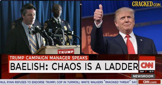 CRACKED.COM TRUMP TRUMP CAMPAIGN MANAGER SPEAKS BAELISH: CHAOS IS A LADDER CNN CP -0.11 NEWSROOM AUL RYAN REFUSES TO ENDORSE TRUMP; COp IN TURMOIL: WH