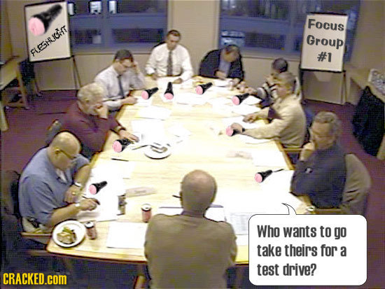 Focus Group FLESHLICOT #1 Who wants to go take theirs for a test drive? CRACKED.cOM