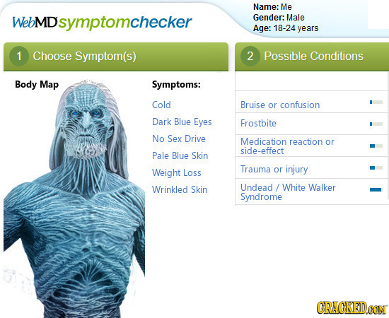 Name: Me WebMD Dsymptomchecker Gender: Male Age: 18-24 years 1 Choose Symptom(s) 2 Possible Conditions Body Map Symptoms: Cold Bruise or confusion Dar