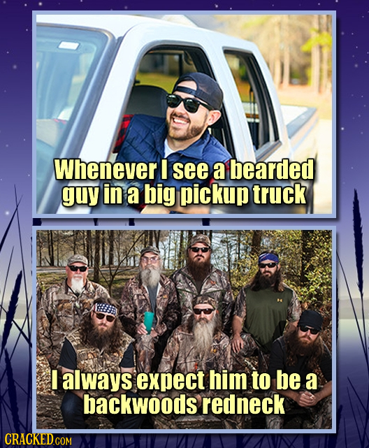 Whenever I see a bearded guy in a big pickup truck I always expect him to be a backwoods redneck