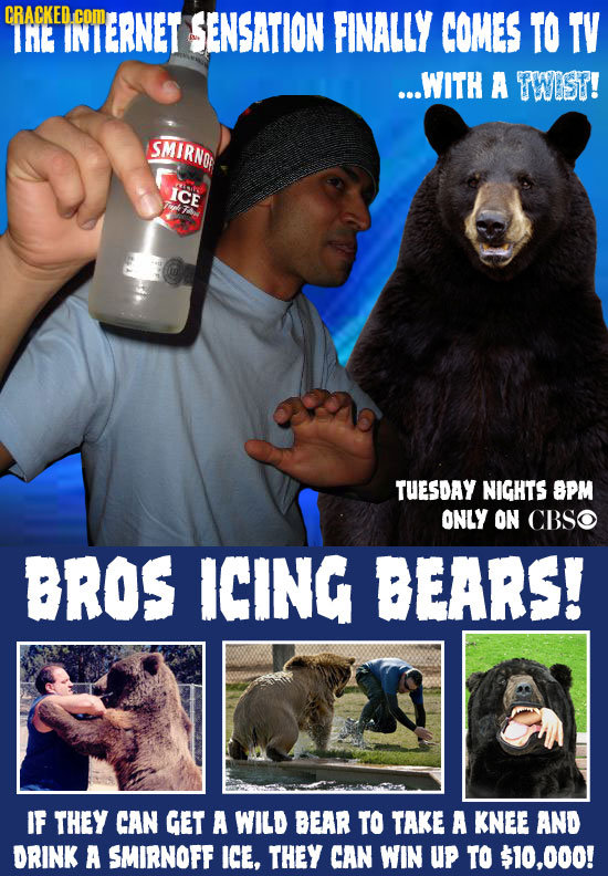 CRACKED.COM IHE IGIERNET SENSATION FINALLY COMES TO TV ...WITH A TWIST! SMIRNO ICE TUESDAY NIGHTS SPM ONLY ON CBSO BROS ICING BEARS! IF THEY CAN GET A