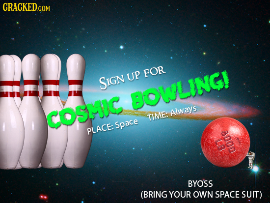 CRACKED.COM FOR SIGN UP BOWLINGI COSMHIC Always TIME: Space PLACE: ue U0 BYOSS (BRING YOUR OWN SPACE SUIT)