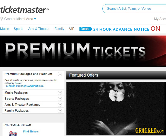 ticketmasters Search Artist, Team, or Venue Greater Miami Area My Acco Music Sports Arts & Theater Family VIP Deals ON 24 HOUR ADVANCE NOTICE PREMIUM