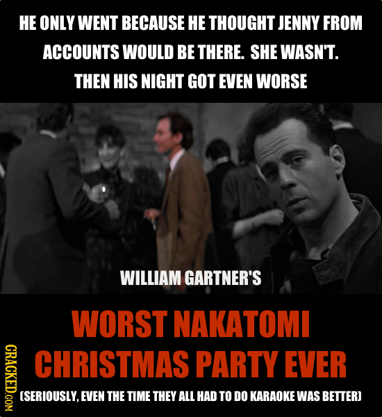 HE ONLY WENT BECAUSE HE THOUGHT JENNY FROM ACCOUNTS WOULD BE THERE. SHE WASN'T. THEN HIS NIGHT GOT EVEN WORSE WILLIAM GARTNER'S WORST NAKATOMI CRACKED
