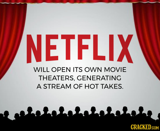 NETFLIX WILL OPEN ITS OWN MOVIE THEATERS, GENERATING A STREAM OF HOT TAKES. CRACKED.COM