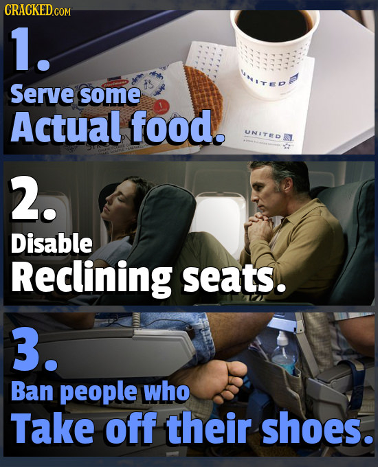 CRACKEDG 1. Serve some Actual food. UNITER 2. Disable Reclining seats. 3. Ban people who Take off their shoes.