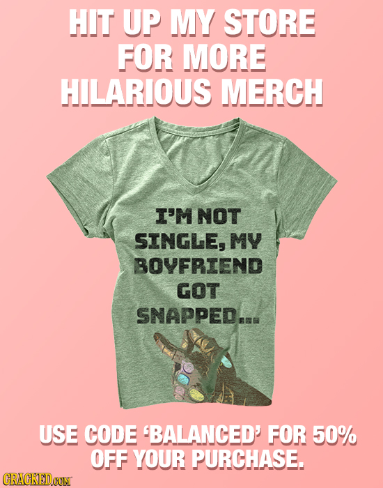 HIT UP MY STORE FOR MORE HILARIOUS MERCH I'M NOT SINGLE, MY BOYFRIEND GOT SNAPPEDAMR USE CODE BALANCED' FOR 50% OFF YOUR PURCHASE. CRACKEDCON