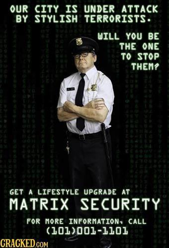 OUR CITY IS UNDER ATTACK BY STYLISH TERRORISTS. WILL YOU BE THE ONE TO STOP THEM? GET A LIFESTYLE UPGRADE AT MATRIX SECURITY FOR MORE INFORMATION CALL