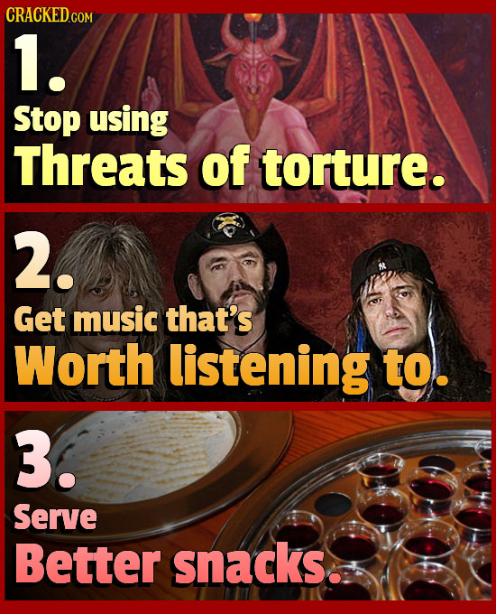 1. Stop using Threats of torture. 2. Get music that's Worth listening to. 3. Serve Better snacks.