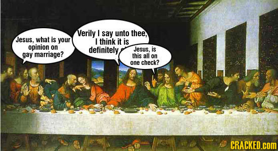 Verily I say unto thee, Jesus, what is your I think it is opinion on definitely Jesus, is gay marriage? this all on one check? CRACKED.COM