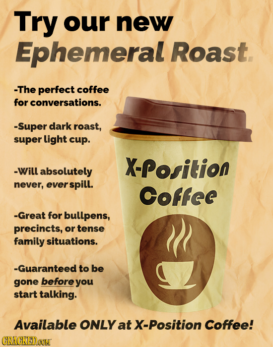 Try our new Ephemeral Roast. -The perfect coffee for conversations. -Super dark roast, super light cup. X-Position -Will absolutely never, everspill.