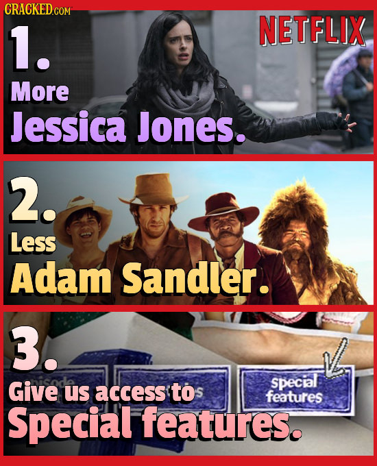 CRACKEDGON 1. NETFLIX More Jessica Jones. 2. Less Adam Sandler. 3. Give special us access tos features Special features.