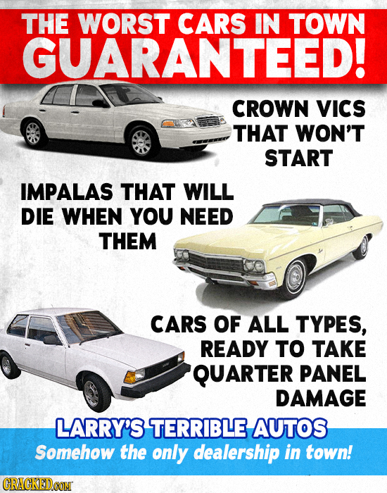 THE WORST CARS IN TOWN GUARANTEED! CROWN VICS THAT WON'T START IMPALAS THAT WILL DIE WHEN YOU NEED THEM CARS OF ALL TYPES, READY TO TAKE QUARTER PANEL