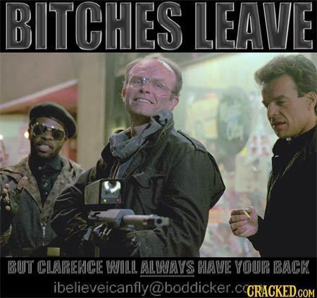 BITCHES LEAVE BUT CLARENCE AUIILIL ALWAYS HAVIE YOUR BACK ibelieveicanfly@boddicker.CGRacKEDcom