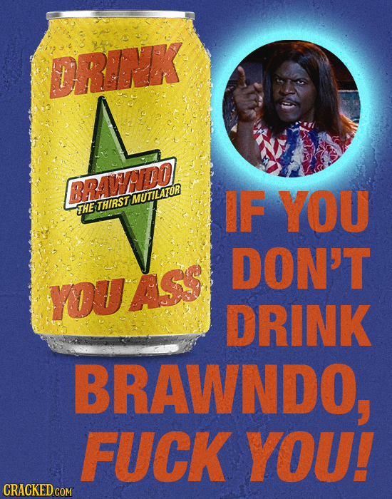 ORINK BRAWHADO! MUTILATOR IF YOU THE THIRST DON'T YOVAS DRINK BRAWNDO, FUCK YOU! CRACKED COM
