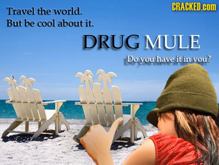 CRACKED.cOM Travel the world. But be cool about it. DRUG MULE Do you have it in vou?